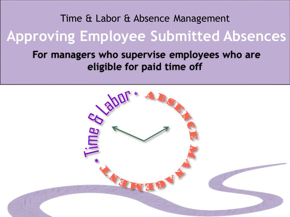 For managers who supervise employees who are eligible for paid time off Time & Labor & Absence Management Approving Employee Submitted Absences For ma