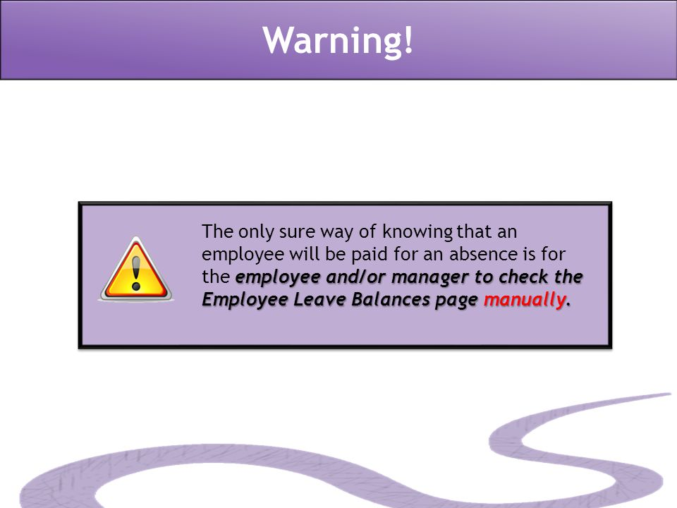 Warning! employee and/or manager to check the Employee Leave Balances page manually. The only sure way of knowing that an employee will be paid for an