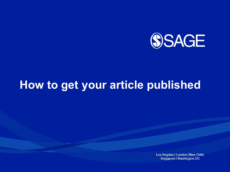 Los Angeles | London | New Delhi Singapore | Washington DC How to get published ●Why publish in a journal.