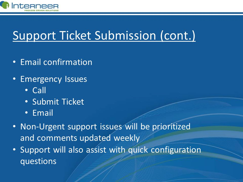 Support Ticket Submission (cont.) Email confirmation Emergency Issues Call Submit Ticket Email Non-Urgent support issues will be prioritized and comments updated weekly Support will also assist with quick configuration questions