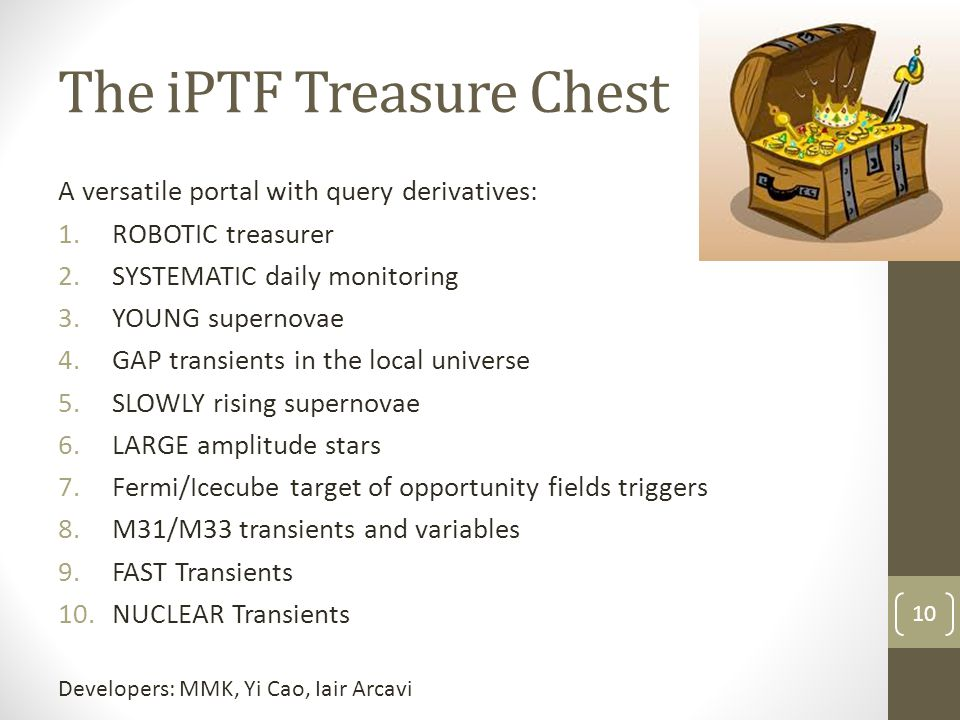 The iPTF Treasure Chest 10 A versatile portal with query derivatives: 1.ROBOTIC treasurer 2.SYSTEMATIC daily monitoring 3.YOUNG supernovae 4.GAP transients in the local universe 5.SLOWLY rising supernovae 6.LARGE amplitude stars 7.Fermi/Icecube target of opportunity fields triggers 8.M31/M33 transients and variables 9.FAST Transients 10.NUCLEAR Transients Developers: MMK, Yi Cao, Iair Arcavi