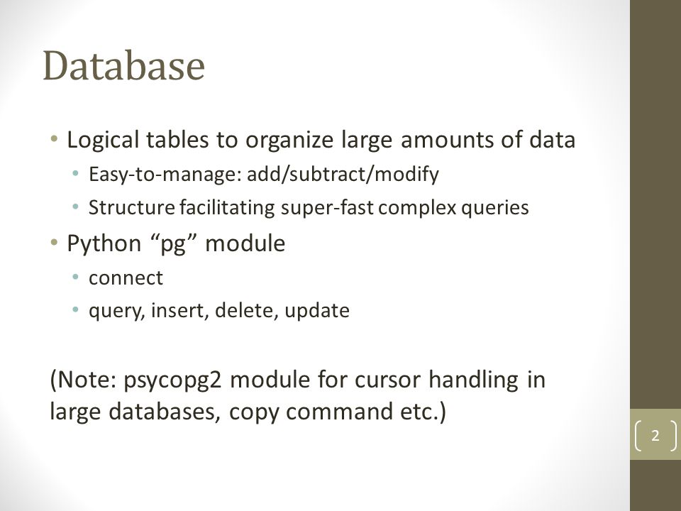 Database Logical tables to organize large amounts of data Easy-to-manage: add/subtract/modify Structure facilitating super-fast complex queries Python pg module connect query, insert, delete, update (Note: psycopg2 module for cursor handling in large databases, copy command etc.) 2