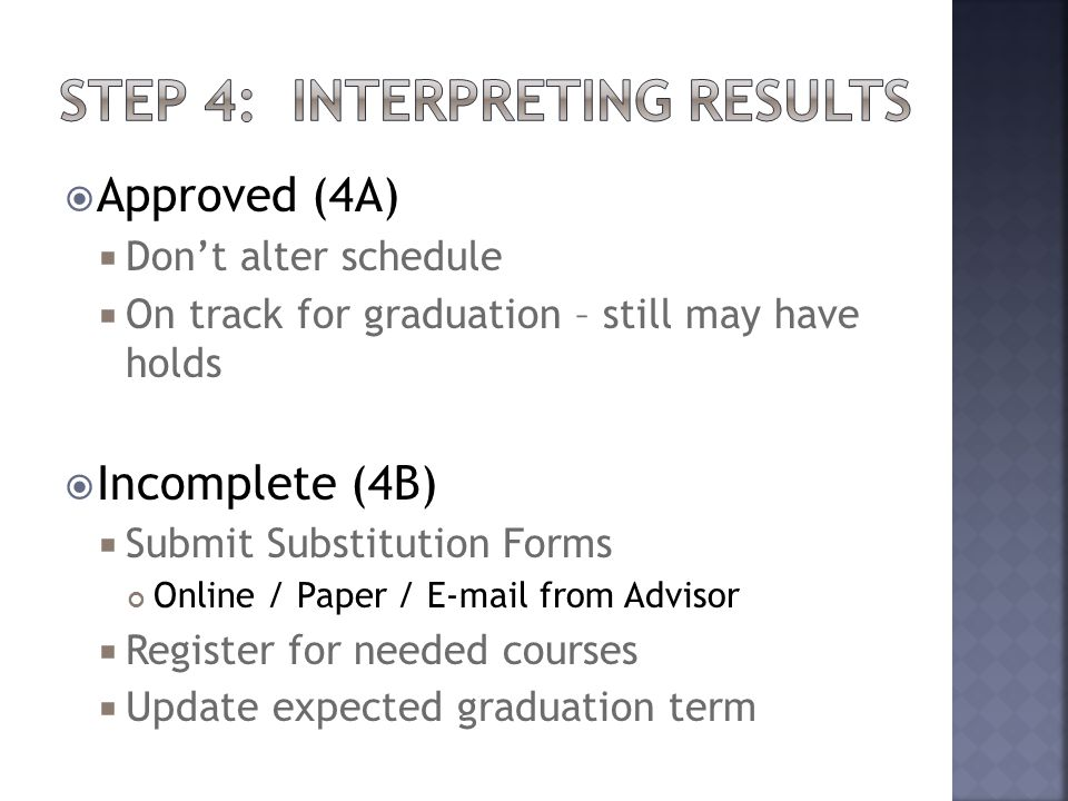  Approved (4A)  Don't alter schedule  On track for graduation – still may have holds  Incomplete (4B)  Submit Substitution Forms Online / Paper / E-mail from Advisor  Register for needed courses  Update expected graduation term