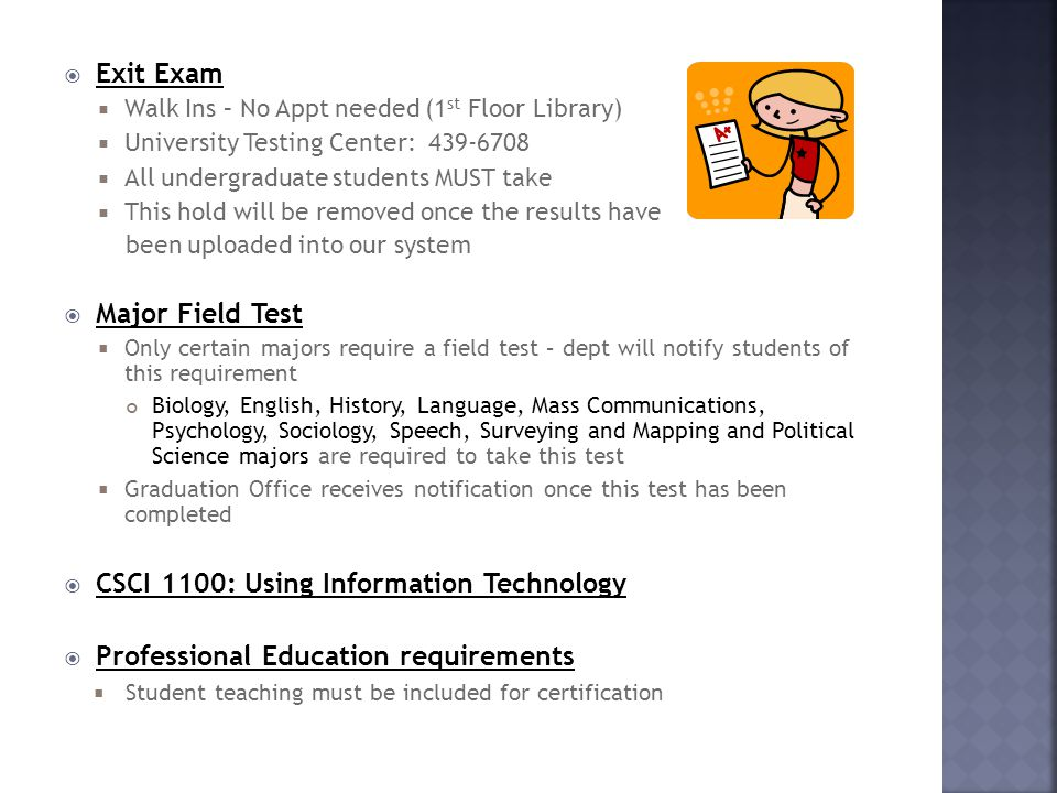  Exit Exam  Walk Ins – No Appt needed (1 st Floor Library)  University Testing Center: 439-6708  All undergraduate students MUST take  This hold will be removed once the results have been uploaded into our system  Major Field Test  Only certain majors require a field test – dept will notify students of this requirement Biology, English, History, Language, Mass Communications, Psychology, Sociology, Speech, Surveying and Mapping and Political Science majors are required to take this test  Graduation Office receives notification once this test has been completed  CSCI 1100: Using Information Technology  Professional Education requirements  Student teaching must be included for certification