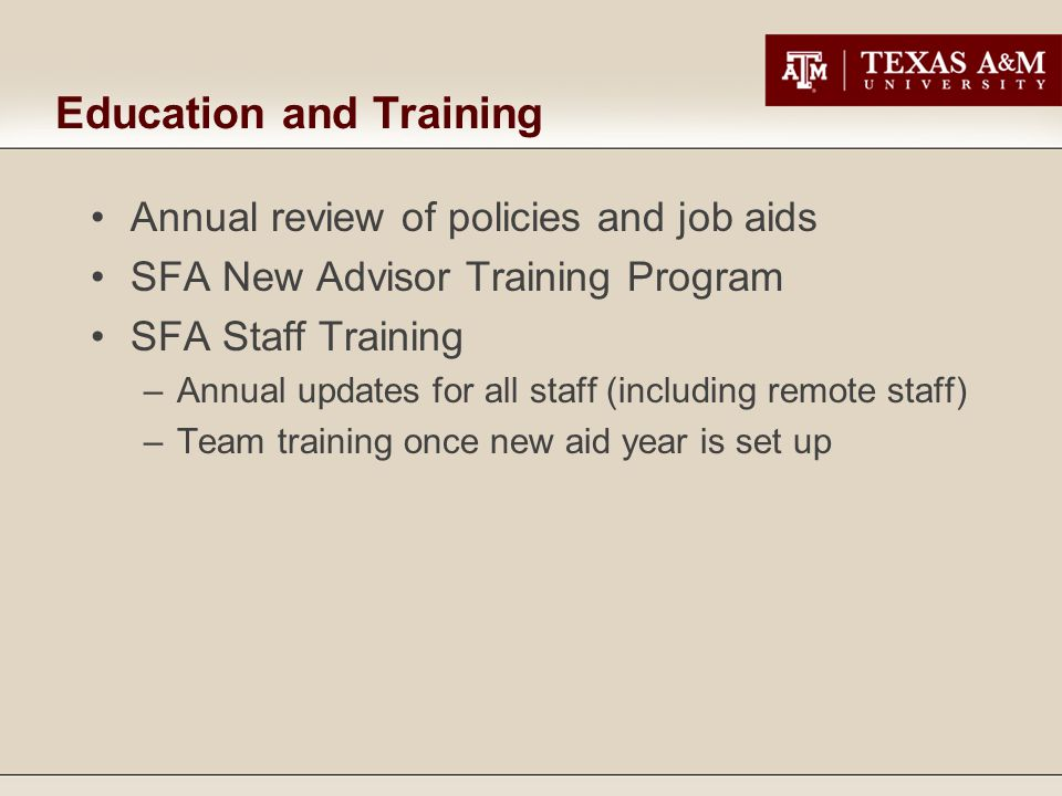 Education and Training Annual review of policies and job aids SFA New Advisor Training Program SFA Staff Training –Annual updates for all staff (inclu