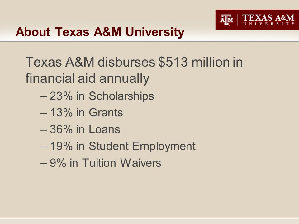 About Texas A&M University Texas A&M disburses $513 million in financial aid annually –23% in Scholarships –13% in Grants –36% in Loans –19% in Studen
