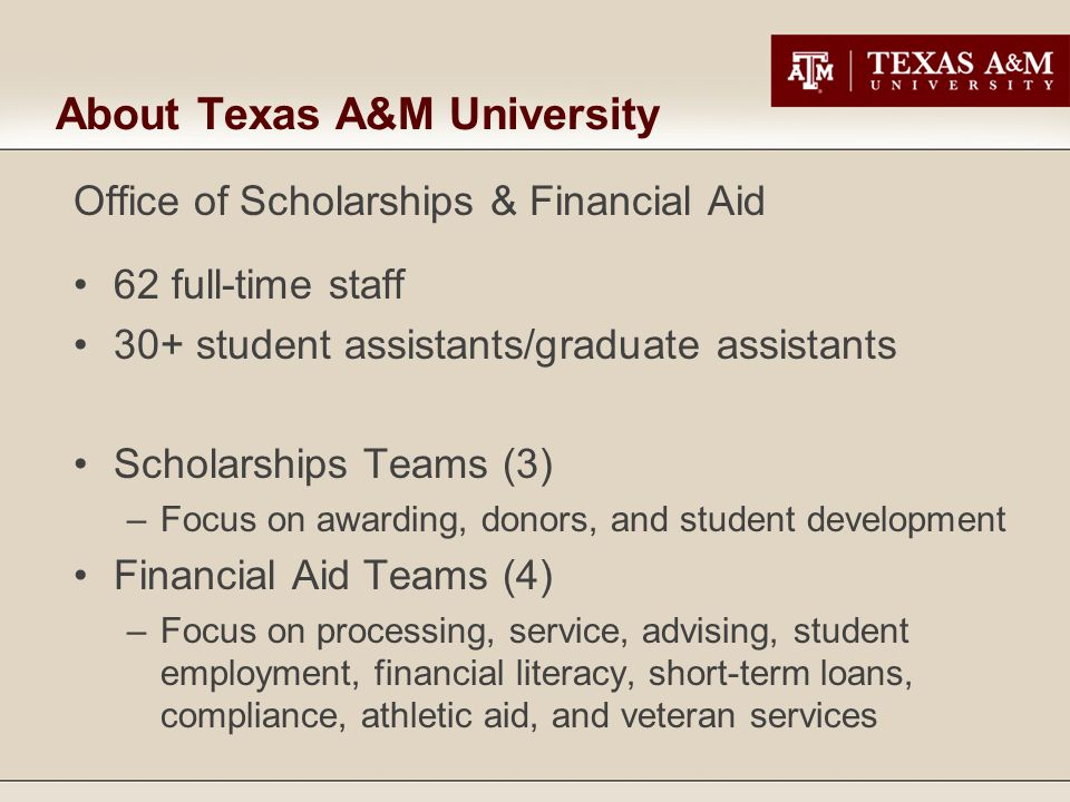 About Texas A&M University Office of Scholarships & Financial Aid 62 full-time staff 30+ student assistants/graduate assistants Scholarships Teams (3)