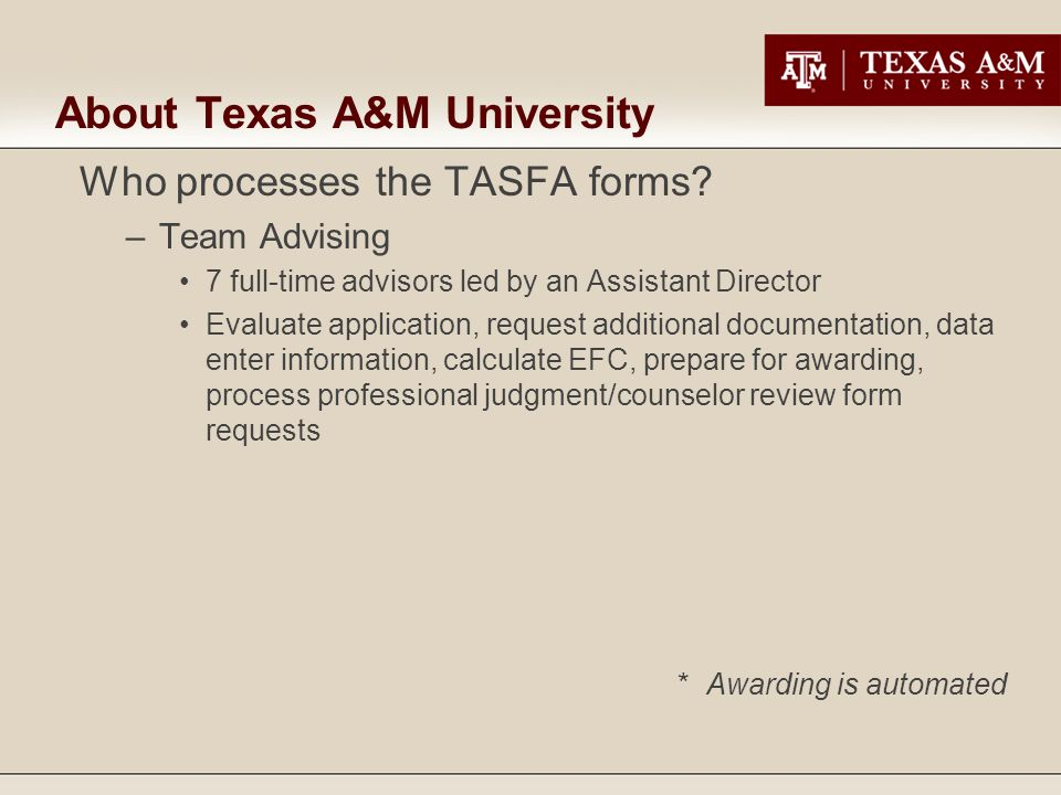 About Texas A&M University Who processes the TASFA forms? –Team Advising 7 full-time advisors led by an Assistant Director Evaluate application, reque