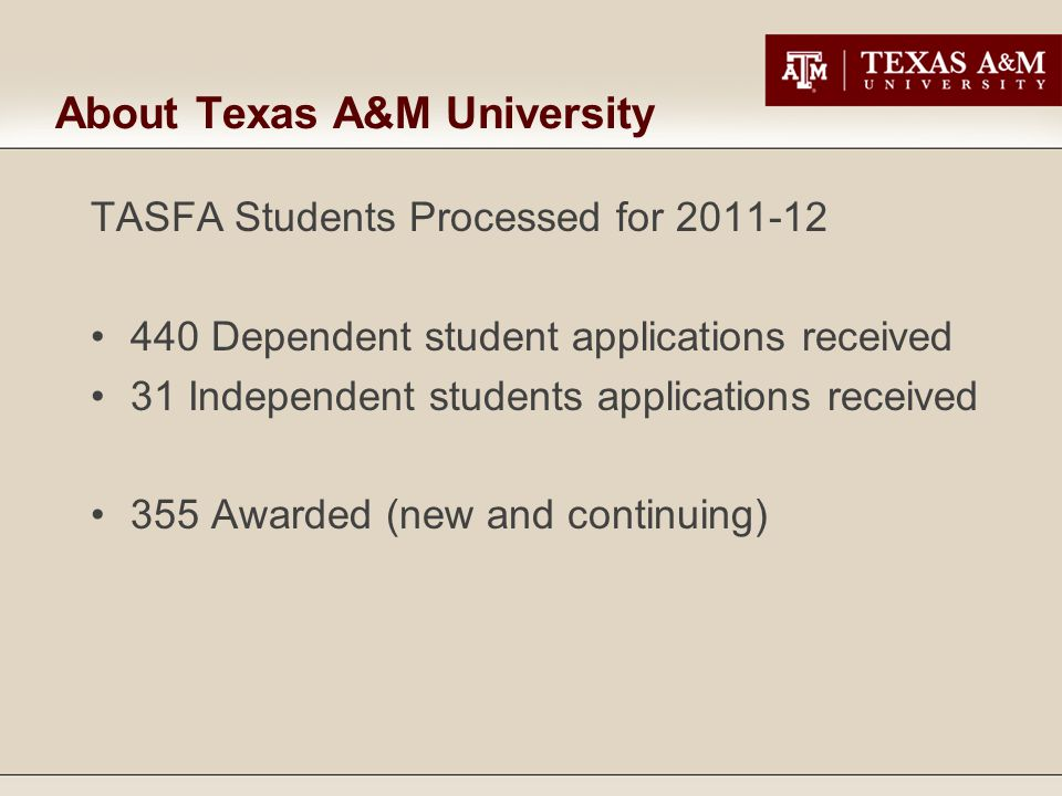 About Texas A&M University TASFA Students Processed for 2011-12 440 Dependent student applications received 31 Independent students applications recei