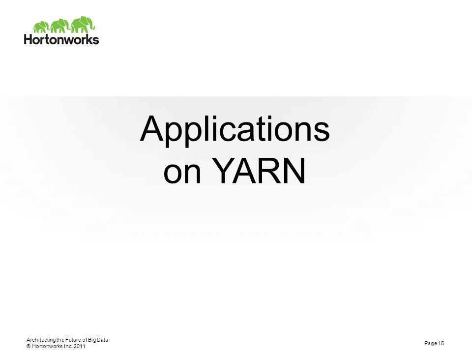 © Hortonworks Inc. 2011 Applications on YARN Architecting the Future of Big Data Page 15