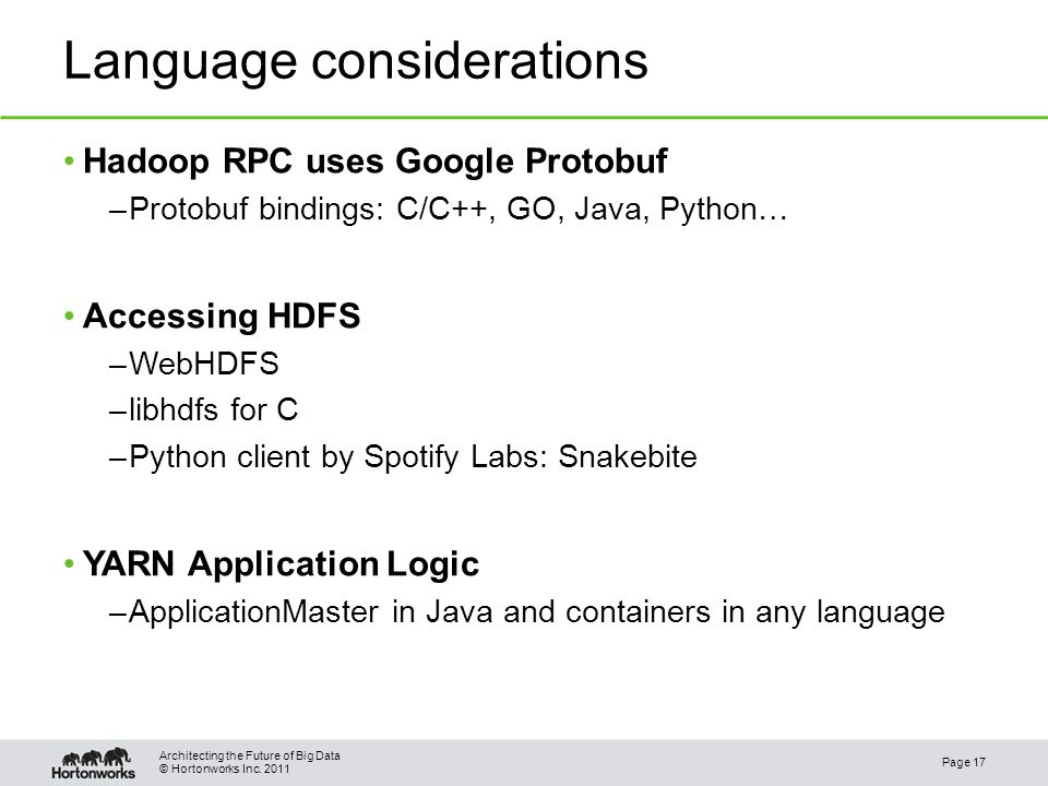 © Hortonworks Inc. 2011 Language considerations Hadoop RPC uses Google Protobuf –Protobuf bindings: C/C++, GO, Java, Python… Accessing HDFS –WebHDFS –