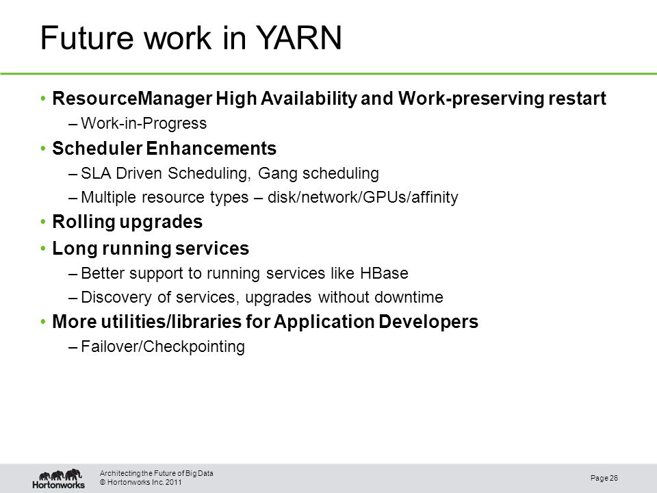 © Hortonworks Inc. 2011 Future work in YARN Page 26 Architecting the Future of Big Data ResourceManager High Availability and Work-preserving restart