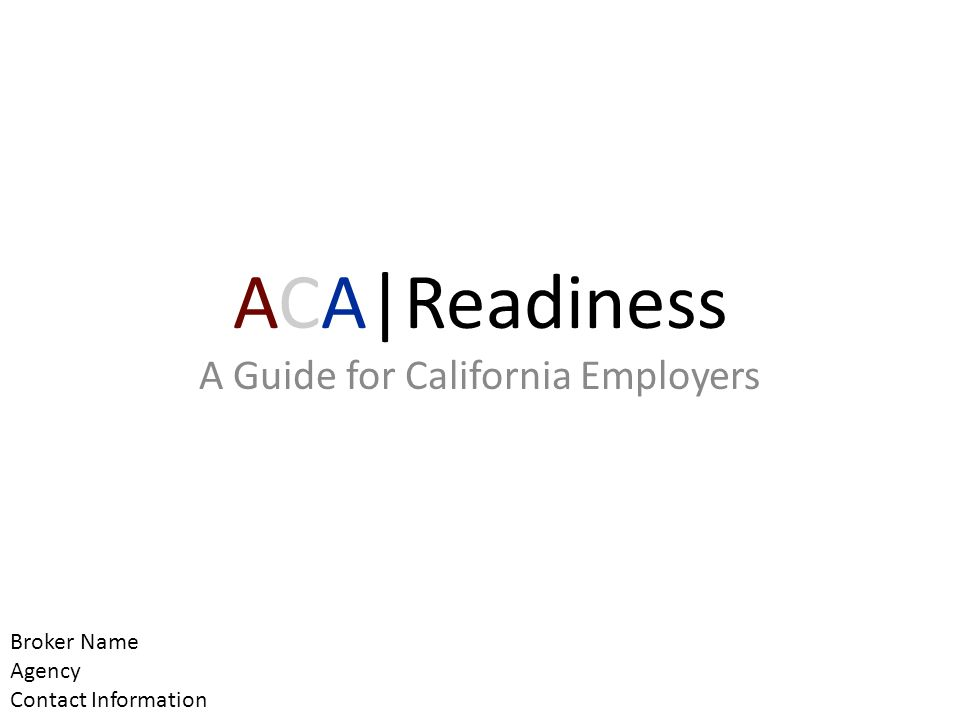ACA|Readiness A Guide for California Employers Broker Name Agency Contact Information