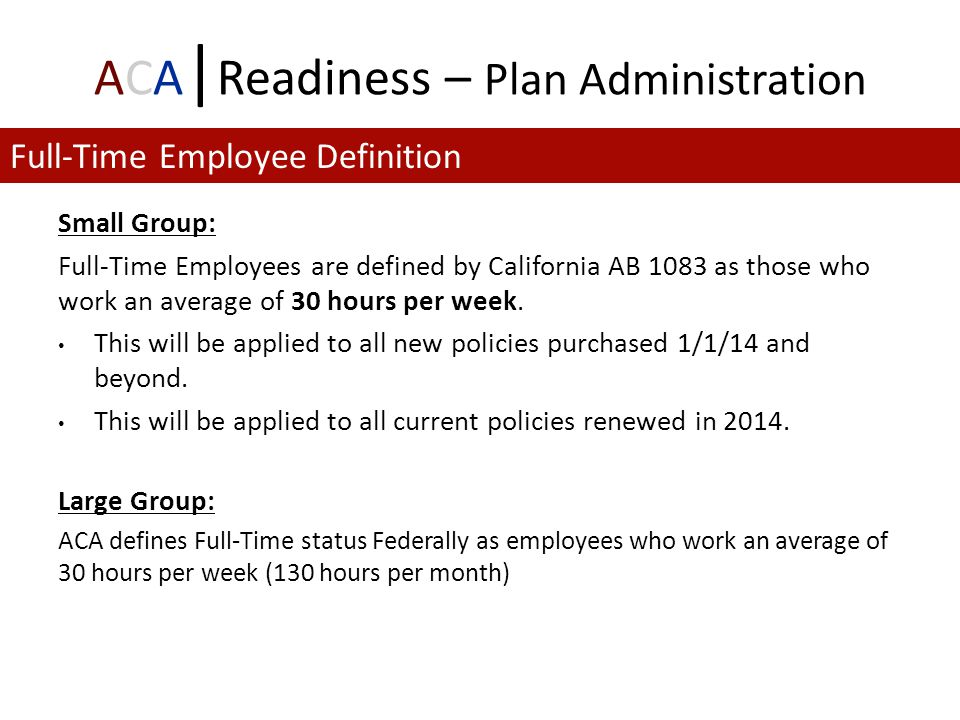 ACA | Readiness – Plan Administration Small Group: Full-Time Employees are defined by California AB 1083 as those who work an average of 30 hours per week.