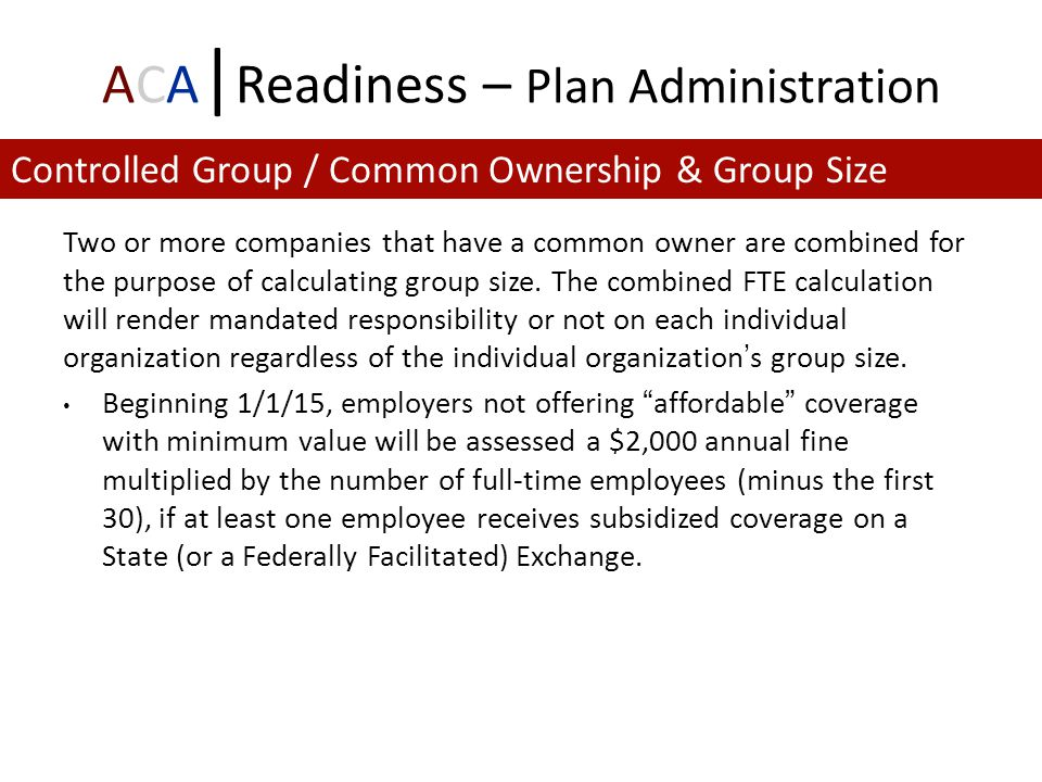 ACA | Readiness – Plan Administration Two or more companies that have a common owner are combined for the purpose of calculating group size.