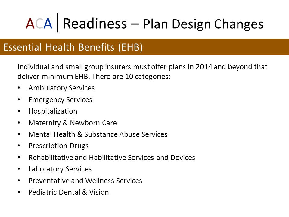 ACA | Readiness – Plan Design Changes Individual and small group insurers must offer plans in 2014 and beyond that deliver minimum EHB.