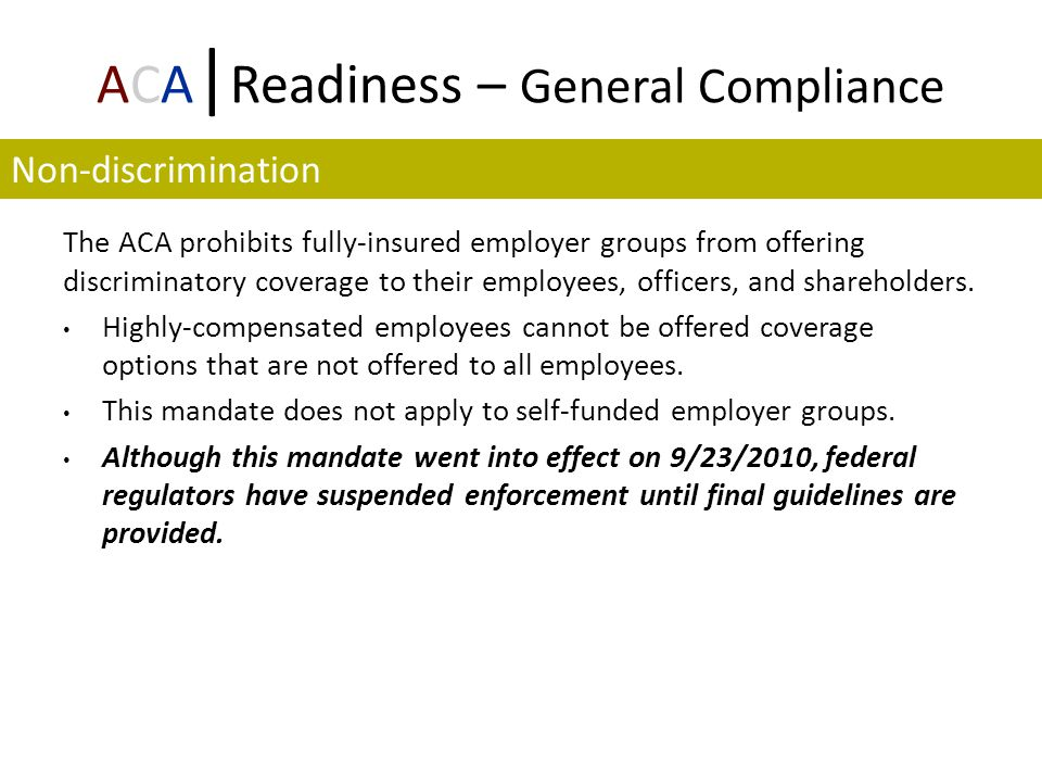 ACA | Readiness – General Compliance The ACA prohibits fully-insured employer groups from offering discriminatory coverage to their employees, officers, and shareholders.