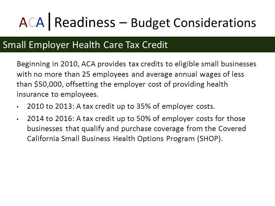ACA | Readiness – Budget Considerations Beginning in 2010, ACA provides tax credits to eligible small businesses with no more than 25 employees and average annual wages of less than $50,000, offsetting the employer cost of providing health insurance to employees.