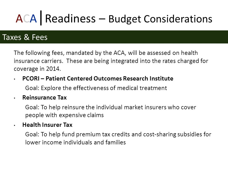 ACA | Readiness – Budget Considerations The following fees, mandated by the ACA, will be assessed on health insurance carriers.