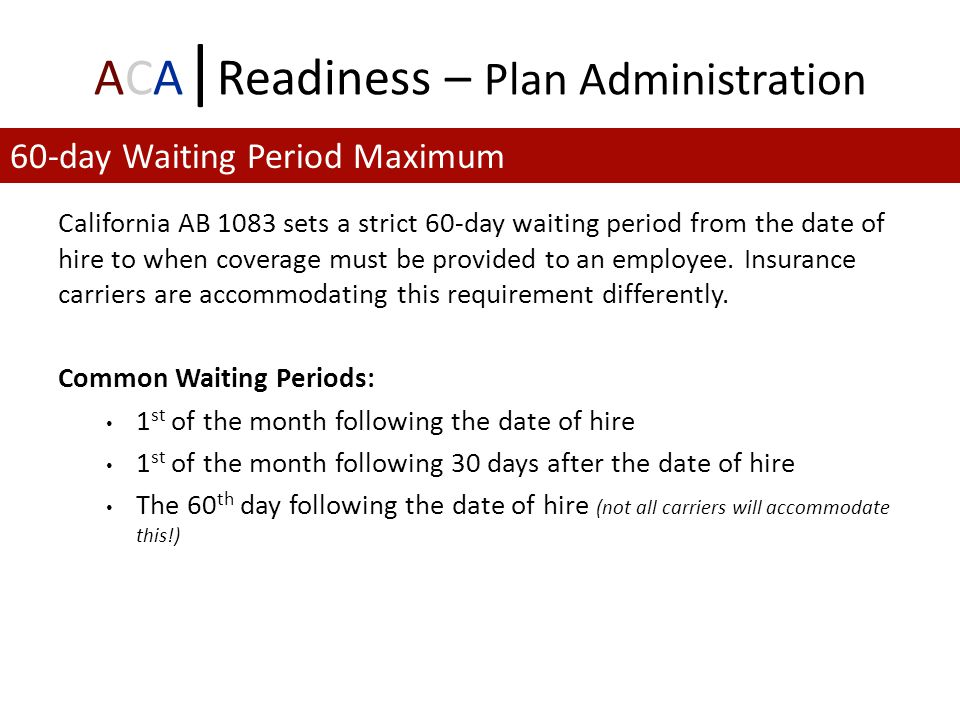 ACA | Readiness – Plan Administration California AB 1083 sets a strict 60-day waiting period from the date of hire to when coverage must be provided to an employee.