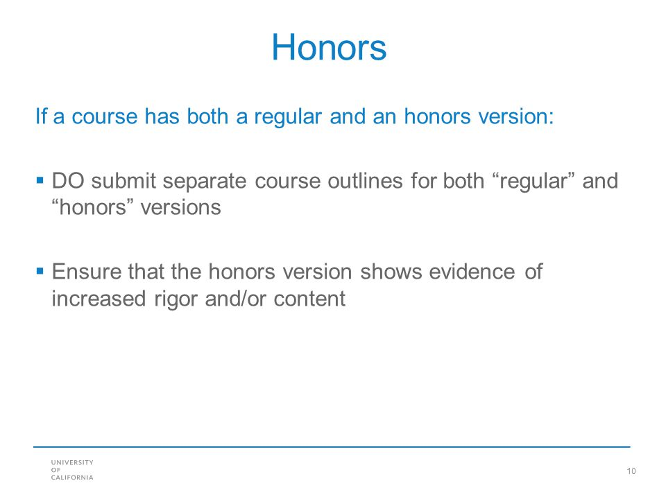 10 Honors If a course has both a regular and an honors version:  DO submit separate course outlines for both regular and honors versions  Ensure that the honors version shows evidence of increased rigor and/or content