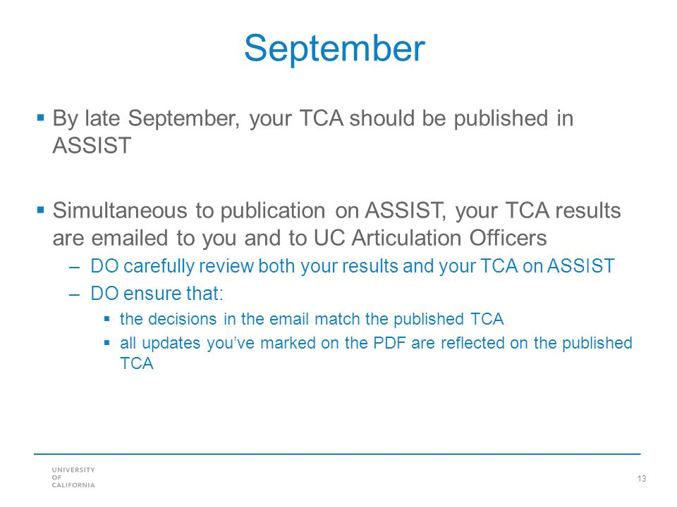 13 September  By late September, your TCA should be published in ASSIST  Simultaneous to publication on ASSIST, your TCA results are emailed to you and to UC Articulation Officers –DO carefully review both your results and your TCA on ASSIST –DO ensure that:  the decisions in the email match the published TCA  all updates you've marked on the PDF are reflected on the published TCA