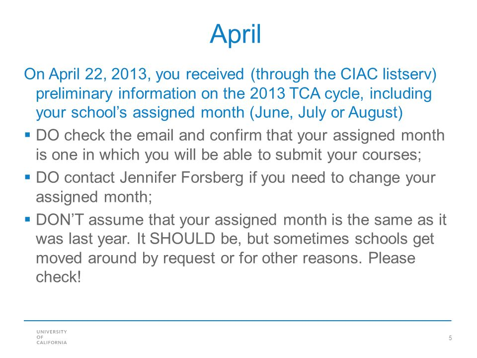 5 April On April 22, 2013, you received (through the CIAC listserv) preliminary information on the 2013 TCA cycle, including your school's assigned month (June, July or August)  DO check the email and confirm that your assigned month is one in which you will be able to submit your courses;  DO contact Jennifer Forsberg if you need to change your assigned month;  DON'T assume that your assigned month is the same as it was last year.