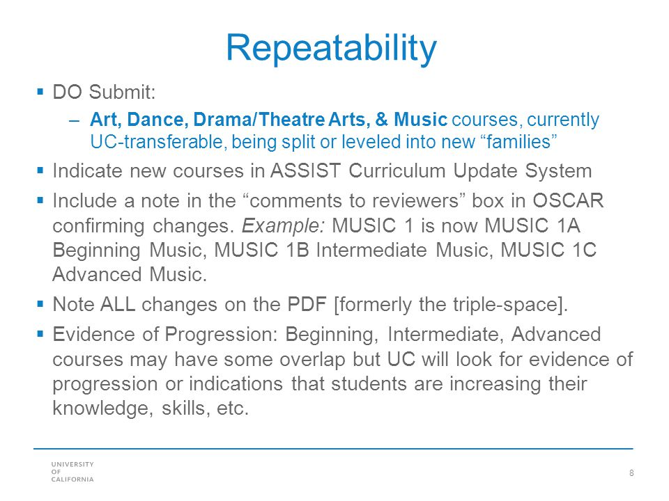 8 Repeatability  DO Submit: –Art, Dance, Drama/Theatre Arts, & Music courses, currently UC-transferable, being split or leveled into new families  Indicate new courses in ASSIST Curriculum Update System  Include a note in the comments to reviewers box in OSCAR confirming changes.