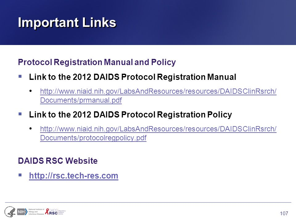 Important Links Protocol Registration Manual and Policy  Link to the 2012 DAIDS Protocol Registration Manual http://www.niaid.nih.gov/LabsAndResources/resources/DAIDSClinRsrch/ Documents/prmanual.pdf http://www.niaid.nih.gov/LabsAndResources/resources/DAIDSClinRsrch/ Documents/prmanual.pdf  Link to the 2012 DAIDS Protocol Registration Policy http://www.niaid.nih.gov/LabsAndResources/resources/DAIDSClinRsrch/ Documents/protocolregpolicy.pdf http://www.niaid.nih.gov/LabsAndResources/resources/DAIDSClinRsrch/ Documents/protocolregpolicy.pdf DAIDS RSC Website  http://rsc.tech-res.com http://rsc.tech-res.com 107