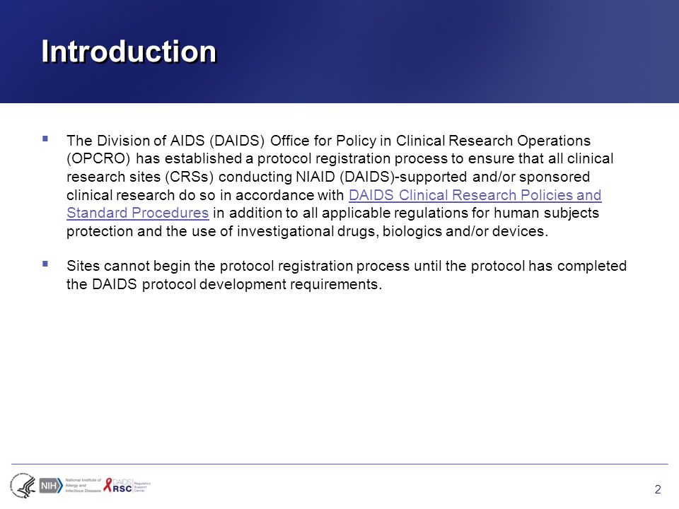 Introduction  The Division of AIDS (DAIDS) Office for Policy in Clinical Research Operations (OPCRO) has established a protocol registration process to ensure that all clinical research sites (CRSs) conducting NIAID (DAIDS)-supported and/or sponsored clinical research do so in accordance with DAIDS Clinical Research Policies and Standard Procedures in addition to all applicable regulations for human subjects protection and the use of investigational drugs, biologics and/or devices.DAIDS Clinical Research Policies and Standard Procedures  Sites cannot begin the protocol registration process until the protocol has completed the DAIDS protocol development requirements.