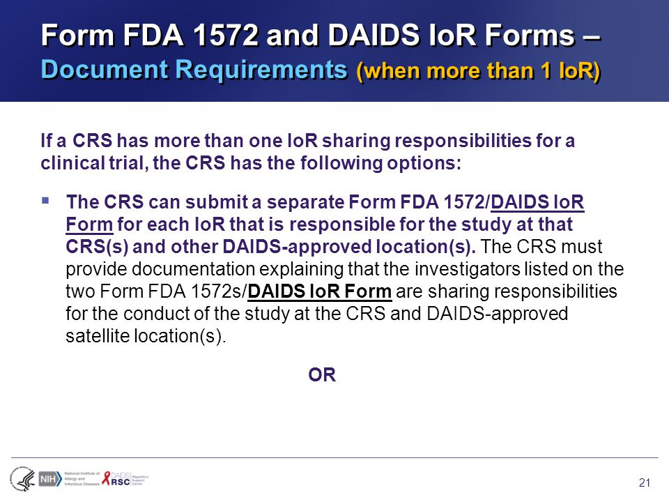 Form FDA 1572 and DAIDS IoR Forms – Document Requirements (when more than 1 IoR) If a CRS has more than one IoR sharing responsibilities for a clinical trial, the CRS has the following options:  The CRS can submit a separate Form FDA 1572/DAIDS IoR Form for each IoR that is responsible for the study at that CRS(s) and other DAIDS-approved location(s).