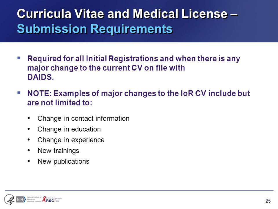 Curricula Vitae and Medical License – Submission Requirements  Required for all Initial Registrations and when there is any major change to the current CV on file with DAIDS.