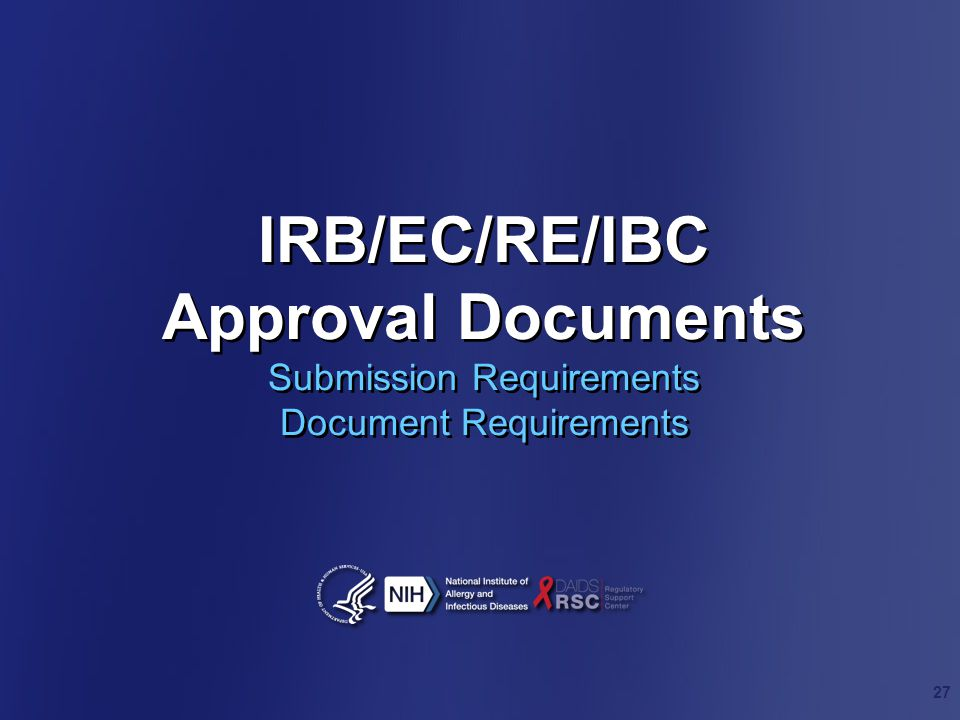 IRB/EC/RE/IBC Approval Documents Submission Requirements Document Requirements 27