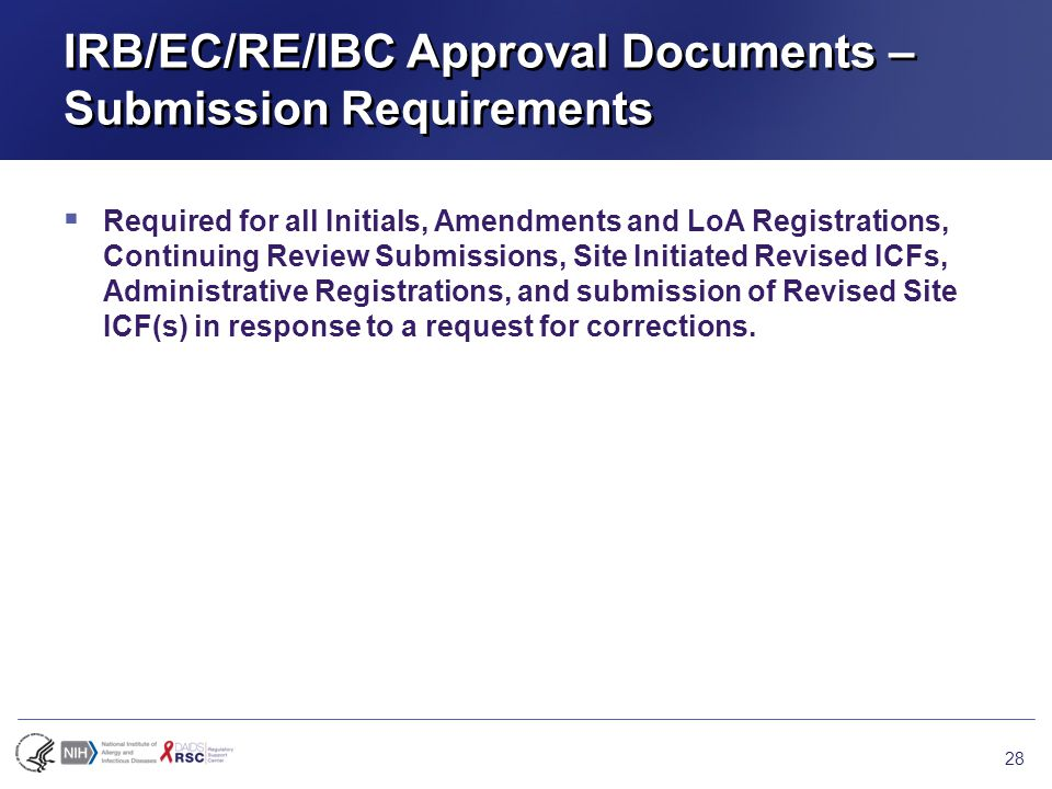 IRB/EC/RE/IBC Approval Documents – Submission Requirements  Required for all Initials, Amendments and LoA Registrations, Continuing Review Submissions, Site Initiated Revised ICFs, Administrative Registrations, and submission of Revised Site ICF(s) in response to a request for corrections.