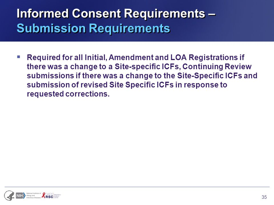 Informed Consent Requirements – Submission Requirements  Required for all Initial, Amendment and LOA Registrations if there was a change to a Site-specific ICFs, Continuing Review submissions if there was a change to the Site-Specific ICFs and submission of revised Site Specific ICFs in response to requested corrections.