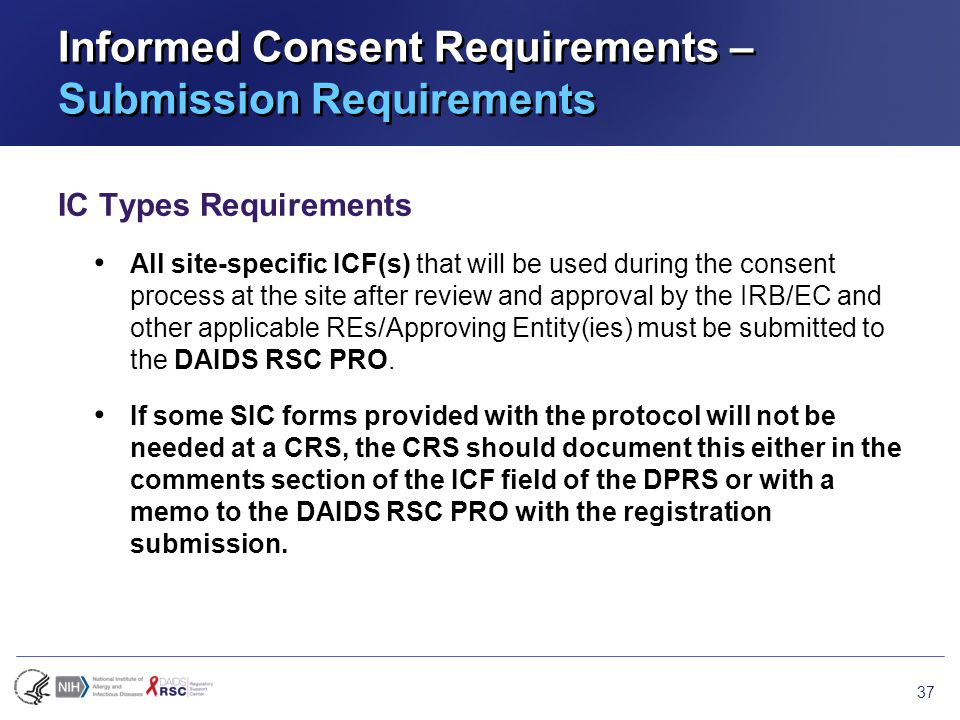Informed Consent Requirements – Submission Requirements IC Types Requirements All site-specific ICF(s) that will be used during the consent process at the site after review and approval by the IRB/EC and other applicable REs/Approving Entity(ies) must be submitted to the DAIDS RSC PRO.