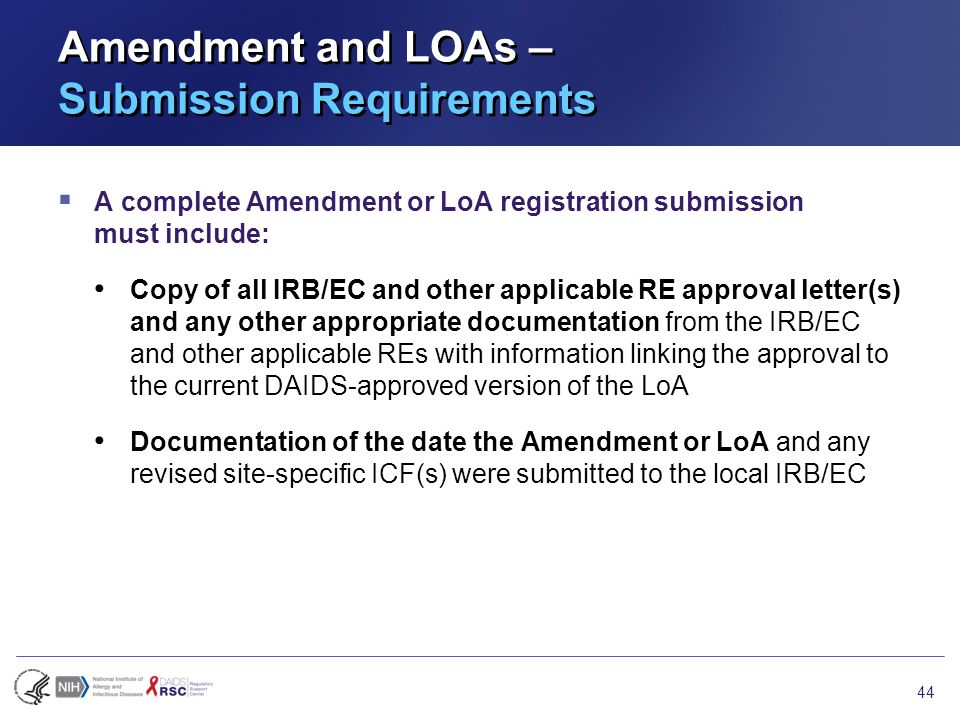 Amendment and LOAs – Submission Requirements  A complete Amendment or LoA registration submission must include: Copy of all IRB/EC and other applicable RE approval letter(s) and any other appropriate documentation from the IRB/EC and other applicable REs with information linking the approval to the current DAIDS-approved version of the LoA Documentation of the date the Amendment or LoA and any revised site-specific ICF(s) were submitted to the local IRB/EC 44