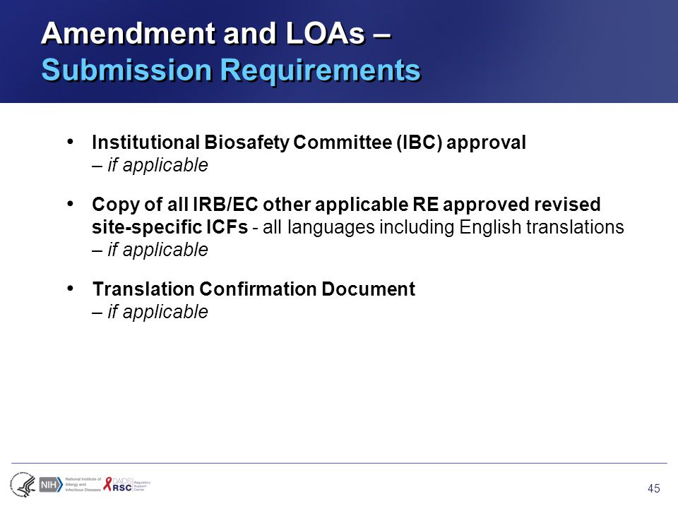 Amendment and LOAs – Submission Requirements Institutional Biosafety Committee (IBC) approval – if applicable Copy of all IRB/EC other applicable RE approved revised site-specific ICFs - all languages including English translations – if applicable Translation Confirmation Document – if applicable 45