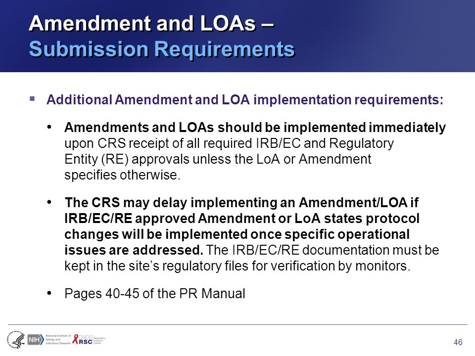 Amendment and LOAs – Submission Requirements  Additional Amendment and LOA implementation requirements: Amendments and LOAs should be implemented immediately upon CRS receipt of all required IRB/EC and Regulatory Entity (RE) approvals unless the LoA or Amendment specifies otherwise.