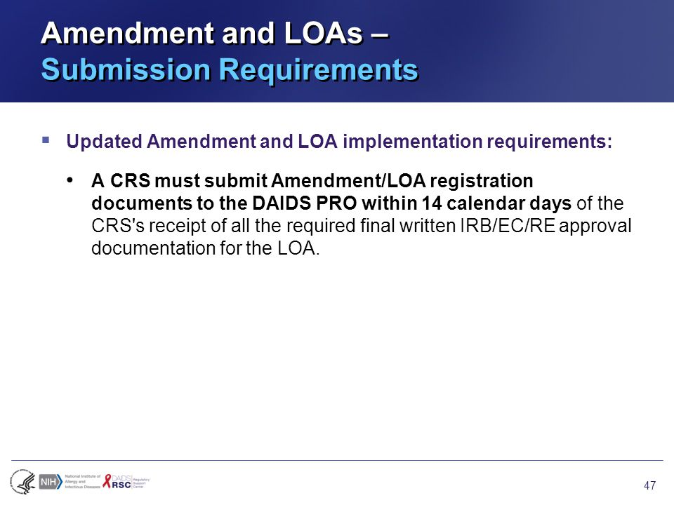 Amendment and LOAs – Submission Requirements  Updated Amendment and LOA implementation requirements: A CRS must submit Amendment/LOA registration documents to the DAIDS PRO within 14 calendar days of the CRS s receipt of all the required final written IRB/EC/RE approval documentation for the LOA.