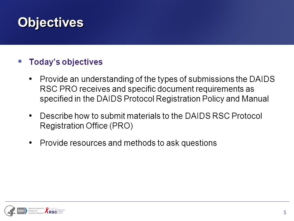 Objectives  Today's objectives Provide an understanding of the types of submissions the DAIDS RSC PRO receives and specific document requirements as specified in the DAIDS Protocol Registration Policy and Manual Describe how to submit materials to the DAIDS RSC Protocol Registration Office (PRO) Provide resources and methods to ask questions 5