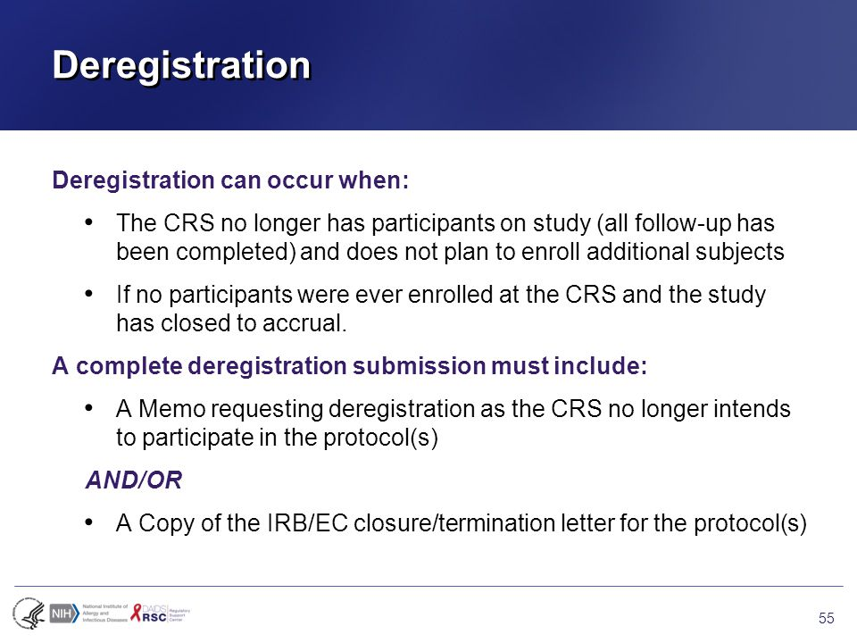 Deregistration Deregistration can occur when: The CRS no longer has participants on study (all follow-up has been completed) and does not plan to enroll additional subjects If no participants were ever enrolled at the CRS and the study has closed to accrual.