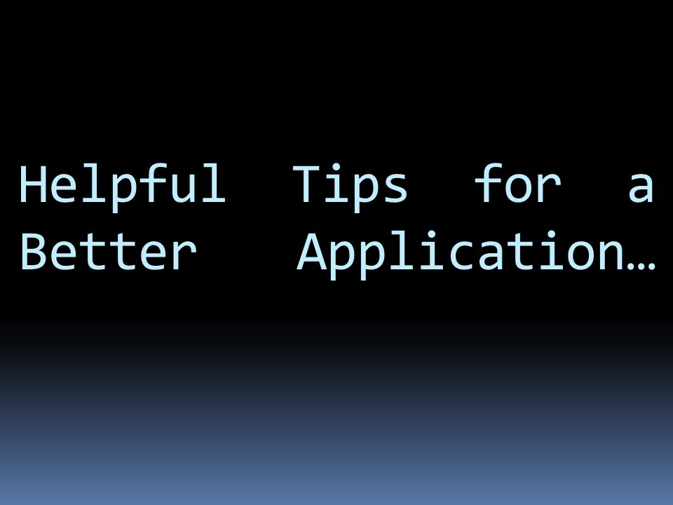 Helpful Tips for a Better Application…