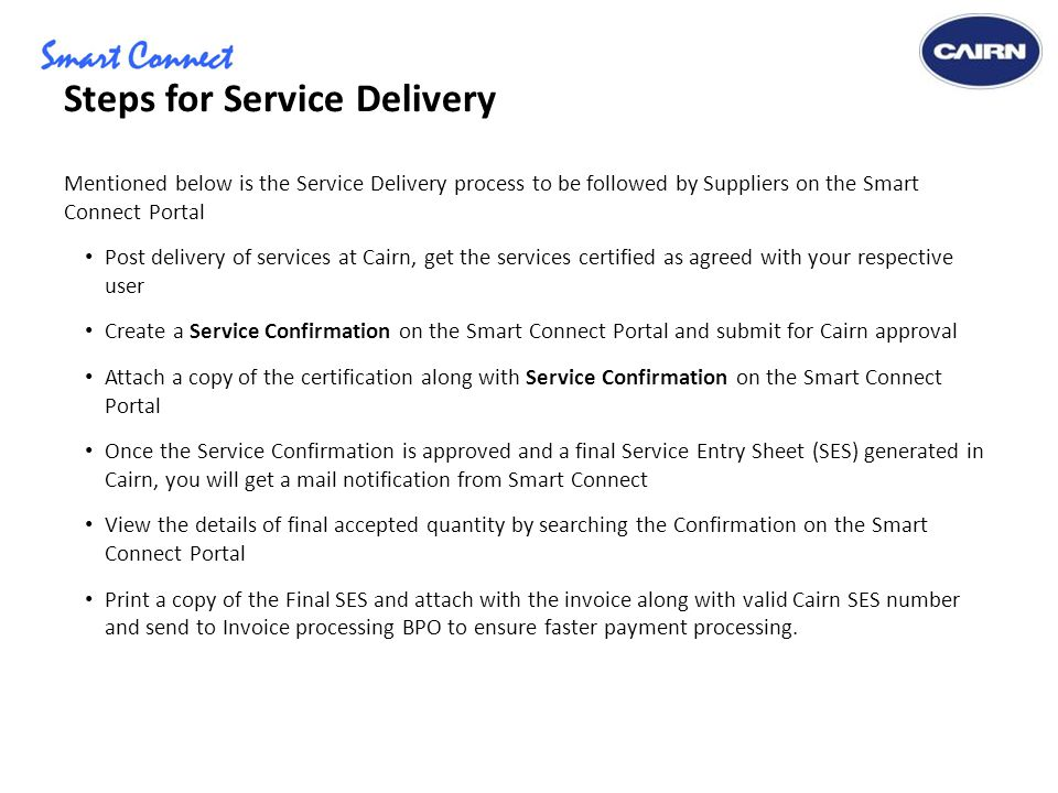 Steps for Service Delivery Mentioned below is the Service Delivery process to be followed by Suppliers on the Smart Connect Portal Post delivery of services at Cairn, get the services certified as agreed with your respective user Create a Service Confirmation on the Smart Connect Portal and submit for Cairn approval Attach a copy of the certification along with Service Confirmation on the Smart Connect Portal Once the Service Confirmation is approved and a final Service Entry Sheet (SES) generated in Cairn, you will get a mail notification from Smart Connect View the details of final accepted quantity by searching the Confirmation on the Smart Connect Portal Print a copy of the Final SES and attach with the invoice along with valid Cairn SES number and send to Invoice processing BPO to ensure faster payment processing.
