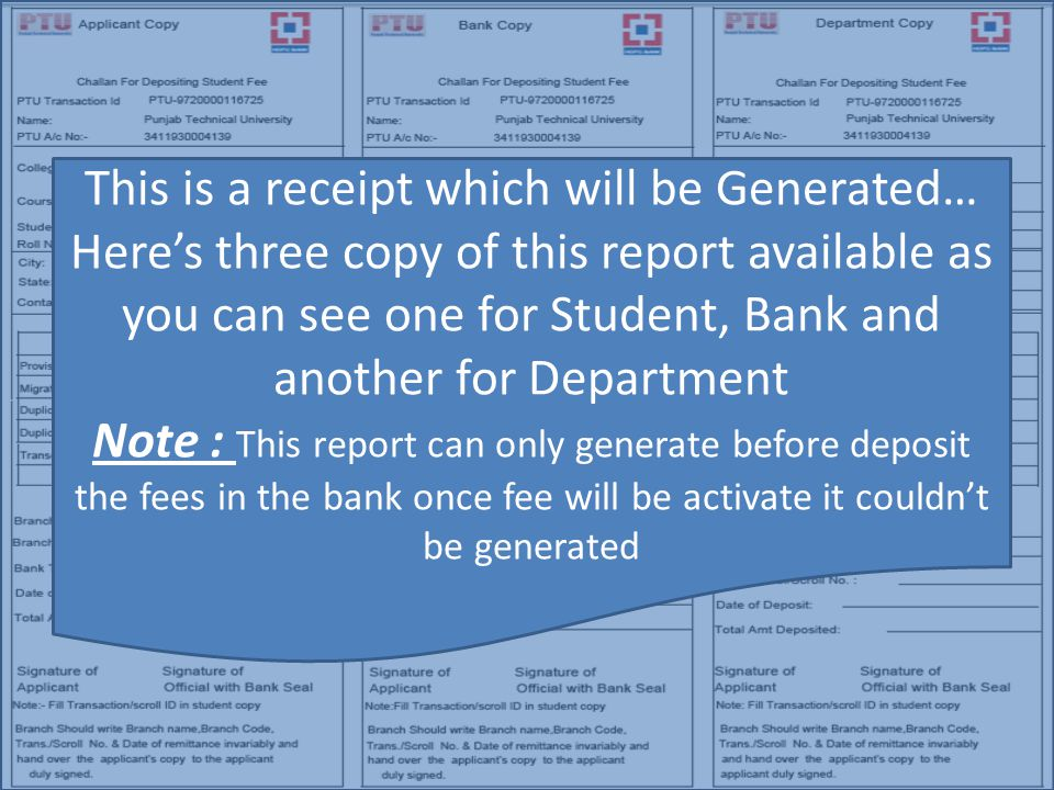 This is a receipt which will be Generated… Here's three copy of this report available as you can see one for Student, Bank and another for Department Note : This report can only generate before deposit the fees in the bank once fee will be activate it couldn't be generated