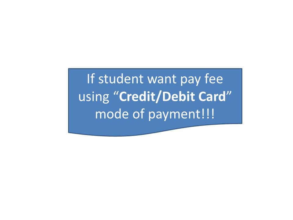 If student want pay fee using Credit/Debit Card mode of payment!!!