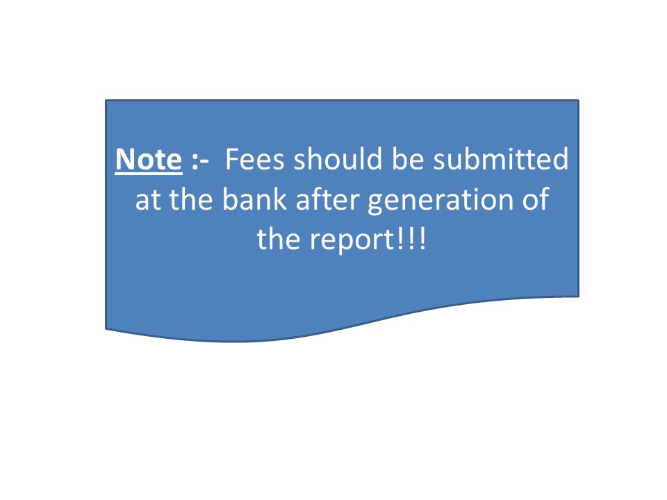 Note :- Fees should be submitted at the bank after generation of the report!!!