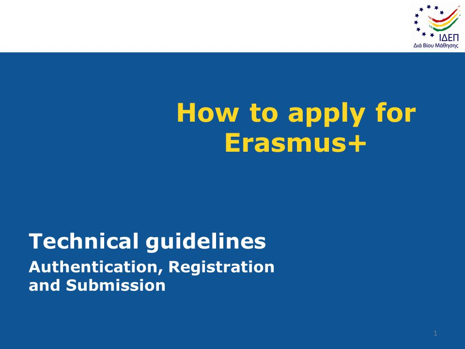 How to apply for Erasmus+ Technical guidelines Authentication, Registration and Submission 1