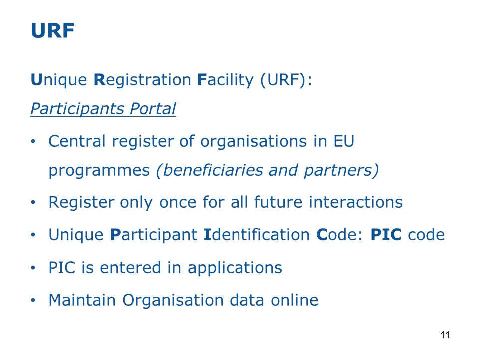 11 Unique Registration Facility (URF): Participants Portal Central register of organisations in EU programmes (beneficiaries and partners) Register on