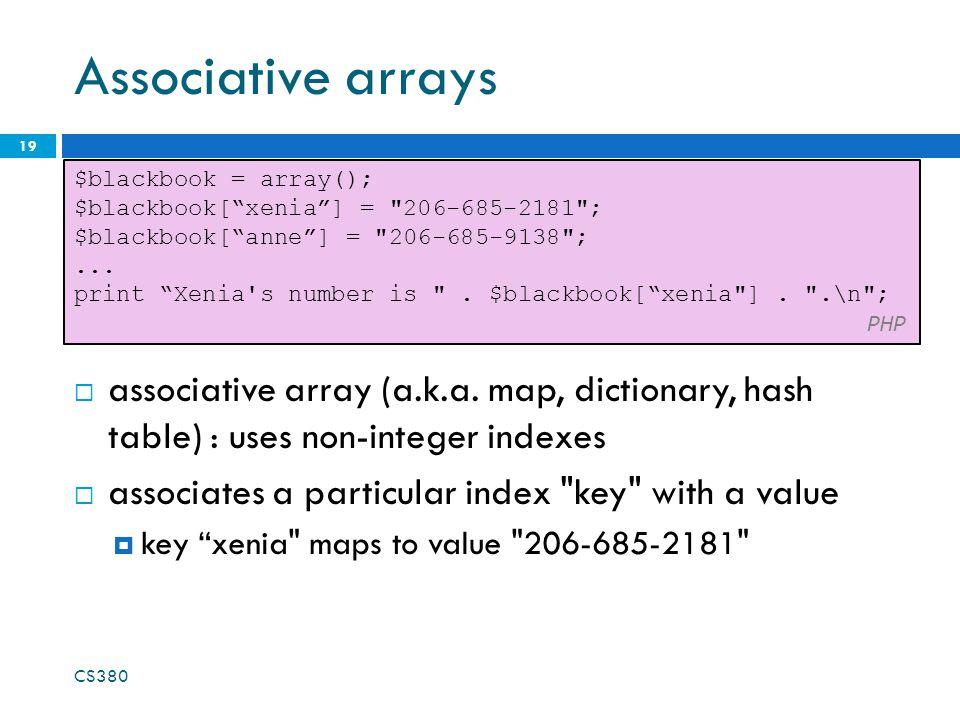 Associative arrays  associative array (a.k.a. map, dictionary, hash table) : uses non-integer indexes  associates a particular index